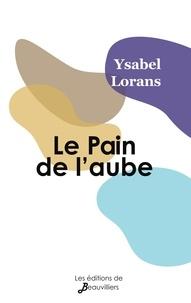 Ysabel Lorans - Le Pain de l'aube suivi de Au plus près de nous.