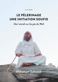 Mohamed Ouhraich - Le pèlerinage, une initiation soufie - Une umrah sur les pas du Walî.