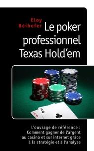 Eloy Beihofer - Le poker professionnel texas hold'em - L'ouvrage de référence : comment gagner de l'argent au casino et sur internet grâce à la stratégie et à l'analyse.