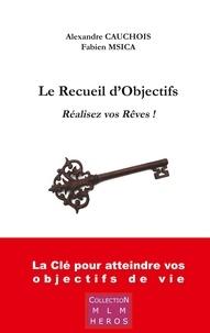 Fabien Msica et Alexandre Cauchois - Le recueil d'objectifs - Réalisez vos rêves !.