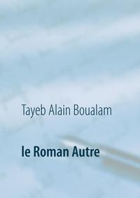 Tayeb Alain Boualam - Le Roman Autre.