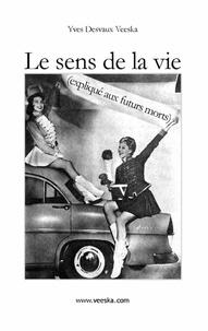 Yves Desvaux-Veeska - Le sens de la vie expliqué aux futurs morts.