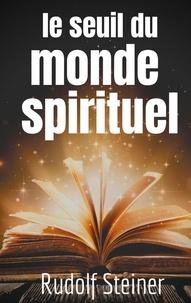 Rudolf Steiner - Le Seuil du Monde Spirituel - Aphorismes et pensées de Rudolf Steiner sur l'expérience de l'au-delà.