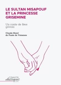 Claude-Henri Fusee De Voisenon - Le Sultan Misapouf et la princesse Grisemine - Un conte de fées grivois.