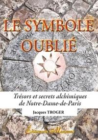 Jacques Troger - Le symbole oublié - Trésors et secrets alchimiques de Notre-Dame-de-Paris.