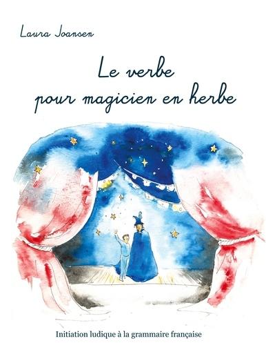 Laura Joansen - Le verbe pour magicien en herbe - Initiation ludique à la grammaire française.