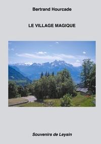 Bertrand Hourcade - Le Village magique - Souvenirs de Leysin.