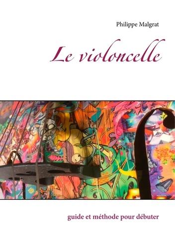 Philippe Malgrat - Le violoncelle - Guide et méthode pour débuter.