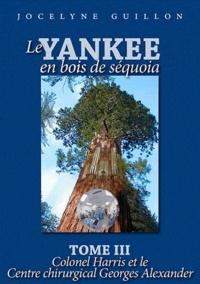 Jocelyne Guillon - Le yankee en bois de séquoia - Tome 3 : Colonel Harris et le centre chirurgical George Alexander.