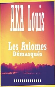 Louis Aka - Les axiomes démasqués - Recueil de Textes et Nouvelles.