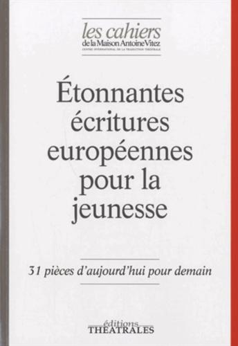 Marianne Ségol-Samoy et Karin Serres - Les Cahiers de la Maison Antoine Vitez N° 10 : Etonnantes écritures européennes pour la jeunesse - 31 pièces d'aujourd'hui pour demain.