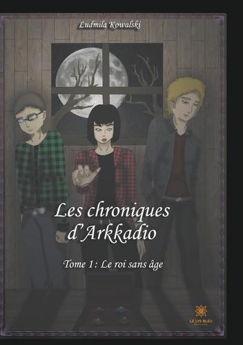 Ludmila Kowalski - Les chroniques d'Arkadio Tome 1 : Le roi sans âge.