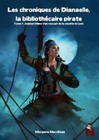 Morgane Marolleau - Les Chroniques de Dianaelle, la bibliothécaire pirate Tome 1 : Journal intime d'un rescapé de la planète de Jade.