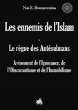 Nas E. Boutammina - Les ennemis de l'Islam, le règne des antésulmans - Avènement de l'Ignorance, de l'Obscurantisme et de l'Immobilisme.