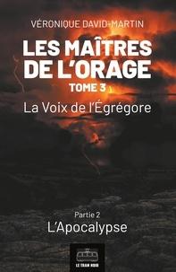Véronique David-Martin - Les maîtres de l'orage  : Les Maitres de l'orage - Tome 3 : Partie 2 - La Voix de l'Egrégore - Partie 2 : L'Apocalypse.