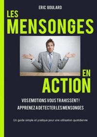 Eric Goulard - Les mensonges en action - Vos émotions vous trahissent. Apprenez a détecter les mensonges.