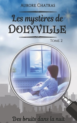 Aurore Chatras - Les mystères de Dolyville Tome 2 : Des bruits dans la nuit.