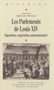 Gauthier Aubert et Olivier Chaline - Les parlements de Louis XIV - Opposition, coppération, autonomisation ?.