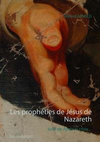 Roland Arnold - Les prophéties de Jésus de Nazareth - Suivi de Après la croix - Romans atypiques.