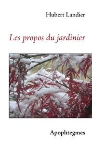 Hubert Landier - Les propos du jardinier.