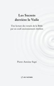 Pierre-antoine Segri - Les secrets derrière le Voile - Une lecture des versets de la Bible par un soufi anciennement chrétien.