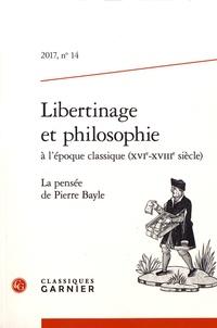 Nicole Gengoux - Libertinage et philosophie à l'époque classique (XVIe-XVIIIe siècle) N° 14/2017 : La pensée de Pierre Bayle.