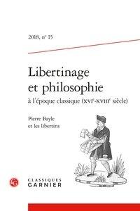 Nicole Gengoux - Libertinage et philosophie à l'époque classique (XVIe-XVIIIe siècle) N° 15/2018 : Pierre Bayle et les libertins.