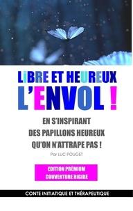 Luc Pouget - Libre et heureux, l'envol ! - En s'inspirant des papillons heureux qu'on n'attrape pas ! Conte initiatique et thérapeutique.