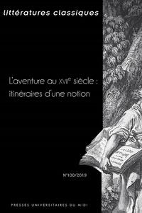 Pierre Ronzeaud et Michèle Rosellini - Littératures classiques N° 100/2019 : L'aventure au XVIIe siècle : itinéraires d'une notion.