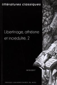 Jean-Pierre Cavaillé - Littératures classiques N°93/2017 : Libertinage, athéisme et incrédulité - Tome 2.
