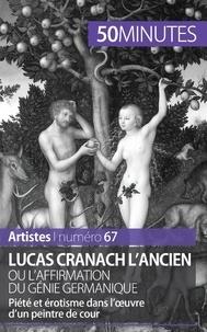 Anne-Sophie Lesage et Elisabeth Bruyns - Lucas Cranach l'ancien ou l'affirmation du génie germanique - Piété et érotisme dans l'ouvre d'un peintre de cour.