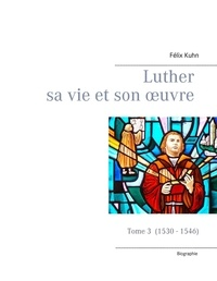 Félix Kuhn - Luther sa vie et son oeuvre - Tome 3, 1530 - 1546.