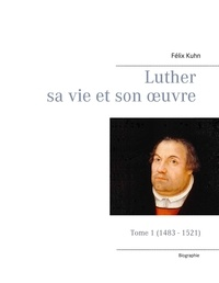 Félix Kuhn - Luther sa vie et son oeuvre - Tome 1, 1483 - 1521.
