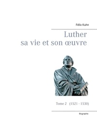 Félix Kuhn - Luther sa vie et son oeuvre - Tome 2, 1521 - 1530.