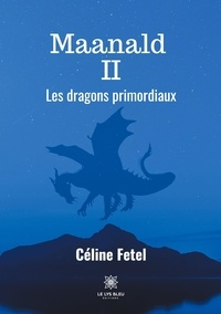 Céline Fetel - Maanald Tome 2 : Les dragons primordiaux.