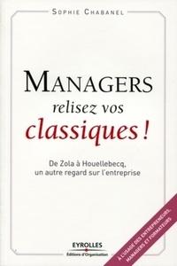 Sophie Chabanel - Managers, relisez vos classiques ! - De Zola à Houellebecq, un autre regard sur l'entreprise.