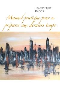 Jean-Pierre Dacos - Manuel pratique pour se préparer aux derniers temps.
