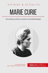 Justine Dutertre et Aurélie Le Floch - Marie Curie - De la découverte du radium à la radiothérapie.