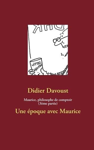 Didier Davoust - Maurice, philosophe de comptoir (3ème partie) - Une époque avec Maurice.