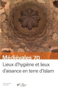 Patrice Cressier et Sophie Gilotte - Médiévales N° 70, printemps 201 : Lieux d'hygiène et lieux d'aisance en terre d'Islam (VIIe-XVe siècle).