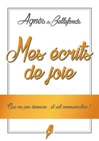 Agnès de Bellefonds - Mes écrits de joie - Que ma joie demeure....et soit communicative !.