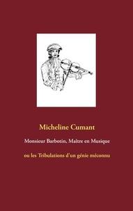 Micheline Cumant - Monsieur barbotin, maître en musique - Ou Les Tribulations d'un génie méconnu.