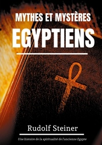 Rudolf Steiner - Mythes et Mystères Egyptiens - Une histoire de la spiritualité de l'ancienne Egypte.