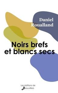 Daniel Roualland - Noirs brefs et blancs secs.
