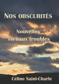 Céline Saint-Charle - Nos obscurités - Nouvelles en eaux troubles.