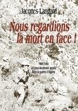 Jacques Langard - Nous regardions la mort en face ! - 1959-1960, un sous-lieutenant appelé dans la guerre d'Algérie.