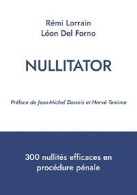Rémi Lorrain et Léon Del Forno - Nullitator - 300 nullités efficaces en procédure pénale.
