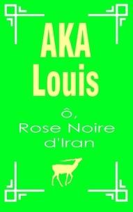 Louis Aka - O, rose noire d'Iran - Pèlerinage vers l'unité interne de la beauté.