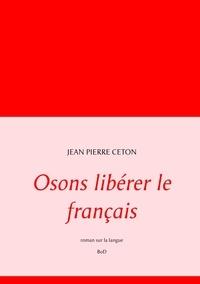 Jean-Pierre Ceton - Osons libérer le français.