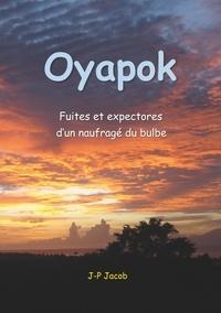 Jean-Pol Jacob - Oyapok - Fuites et expectores d'un naufragé du bulbe.